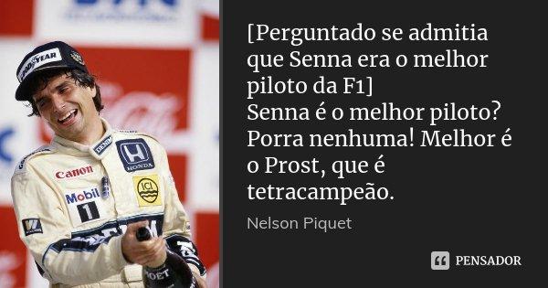 [Perguntado se admitia que Senna era o melhor piloto da F1] Senna é o melhor piloto? Porra nenhuma! Melhor é o Prost, que é tetracampeão.... Frase de Nelson Piquet.