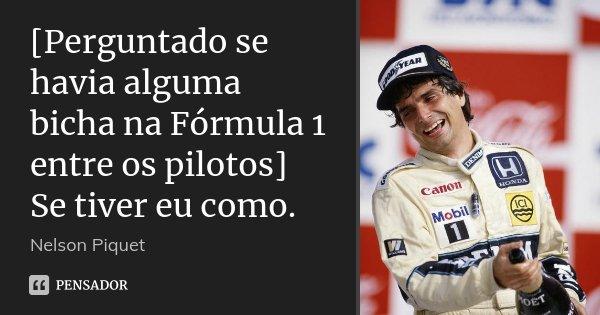 [Perguntado se havia alguma bicha na Fórmula 1 entre os pilotos] Se tiver eu como.... Frase de Nelson Piquet.