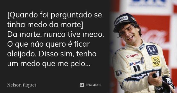 [Quando foi perguntado se tinha medo da morte] Da morte, nunca tive medo. O que não quero é ficar aleijado. Disso sim, tenho um medo que me pelo...... Frase de Nelson Piquet.