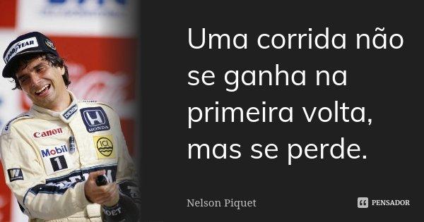 Uma corrida não se ganha na primeira volta, mas se perde.... Frase de Nelson Piquet.