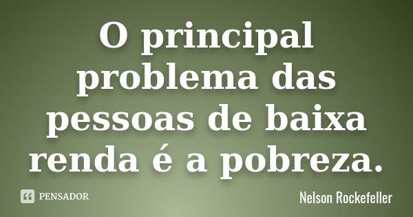 O principal problema das pessoas de baixa renda é a pobreza.... Frase de Nelson Rockefeller.