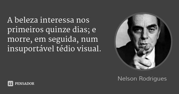 A beleza interessa nos primeiros quinze dias; e morre, em seguida, num insuportável tédio visual.... Frase de Nelson Rodrigues.