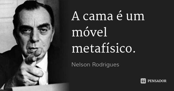 A cama é um móvel metafísico.... Frase de Nelson Rodrigues.