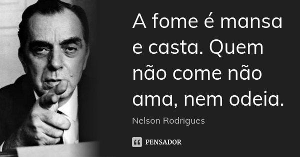 A fome é mansa e casta. Quem não come não ama, nem odeia.... Frase de Nelson Rodrigues.