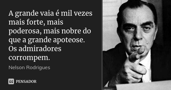 A grande vaia é mil vezes mais forte, mais poderosa, mais nobre do que a grande apoteose. Os admiradores corrompem.... Frase de Nelson Rodrigues.