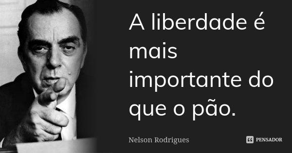 A liberdade é mais importante do que o pão.... Frase de Nelson Rodrigues.
