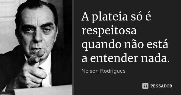 A plateia só é respeitosa quando não está a entender nada.... Frase de Nelson Rodrigues.