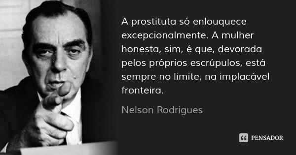 A prostituta só enlouquece excepcionalmente. A mulher honesta, sim, é que, devorada pelos próprios escrúpulos, está sempre no limite, na implacável fronteira.... Frase de Nelson Rodrigues.