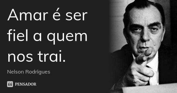 Amar é ser fiel a quem nos trai.... Frase de Nelson Rodrigues.