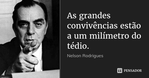 As grandes convivências estão a um milímetro do tédio.... Frase de Nelson Rodrigues.