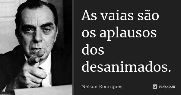 As vaias são os aplausos dos desanimados.... Frase de Nelson Rodrigues.