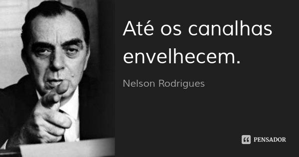 Até os canalhas envelhecem.... Frase de Nelson Rodrigues.