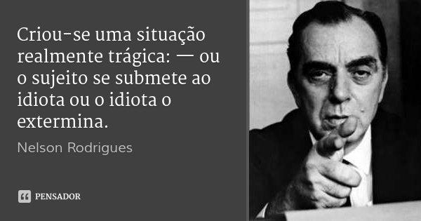 Criou-se uma situação realmente trágica: — ou o sujeito se submete ao idiota ou o idiota o extermina.... Frase de Nelson Rodrigues.