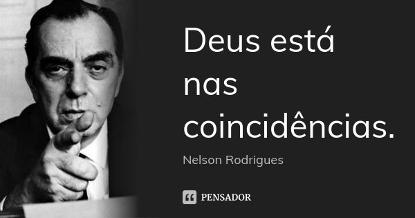 Deus está nas coincidências.... Frase de Nelson Rodrigues.