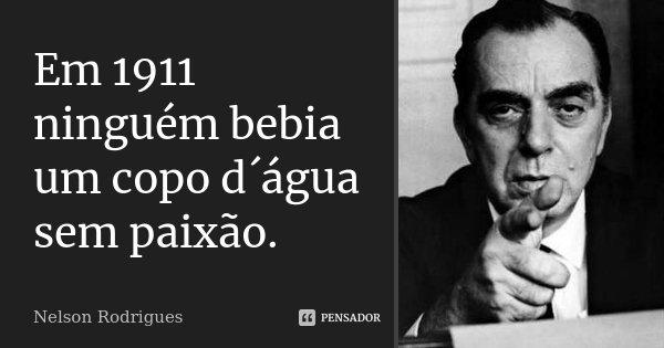 Em 1911 ninguém bebia um copo d´água sem paixão.... Frase de Nelson Rodrigues.