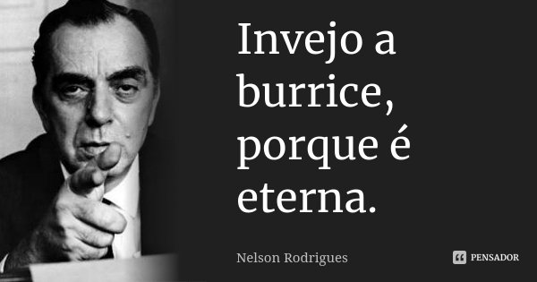 Invejo a burrice, porque é eterna.... Frase de Nelson Rodrigues.