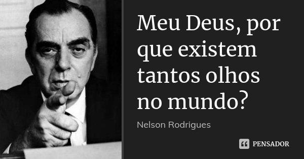 Meu Deus, por que existem tantos olhos no mundo?... Frase de Nelson Rodrigues.