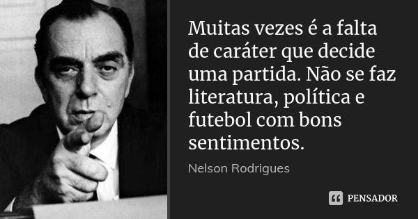 Muitas vezes é a falta de caráter que decide uma partida. Não se faz literatura, política e futebol com bons sentimentos.... Frase de Nelson Rodrigues.