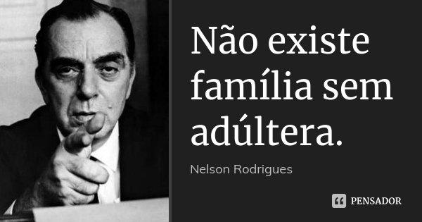 Não existe família sem adúltera.... Frase de Nelson Rodrigues.