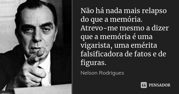 Não há nada mais relapso do que a memória. Atrevo-me mesmo a dizer que a memória é uma vigarista, uma emérita falsificadora de fatos e de figuras.... Frase de Nelson Rodrigues.