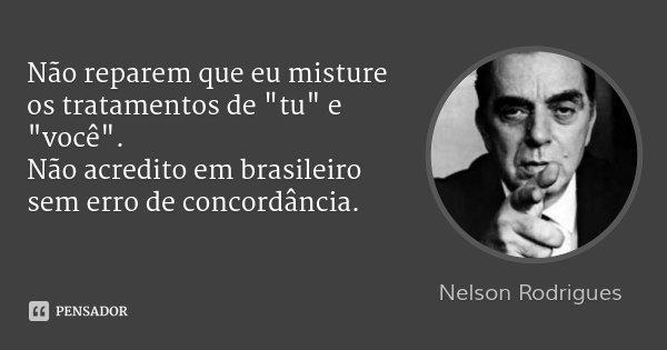 """Não reparem que eu misture os tratamentos de """"tu"""" e """"você"""". Não acredito em brasileiro sem erro de concordância.... Frase de Nelson Rodrigues."""