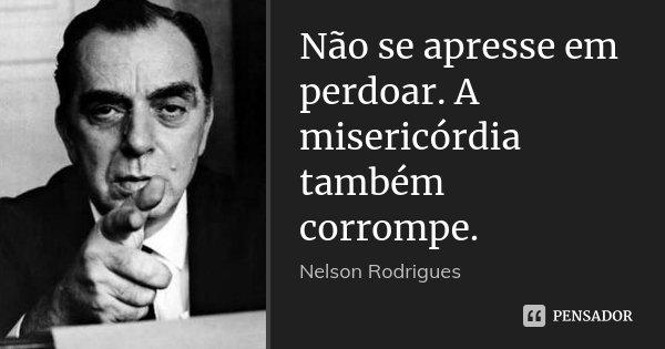 Não se apresse em perdoar. A misericórdia também corrompe.... Frase de Nelson Rodrigues.