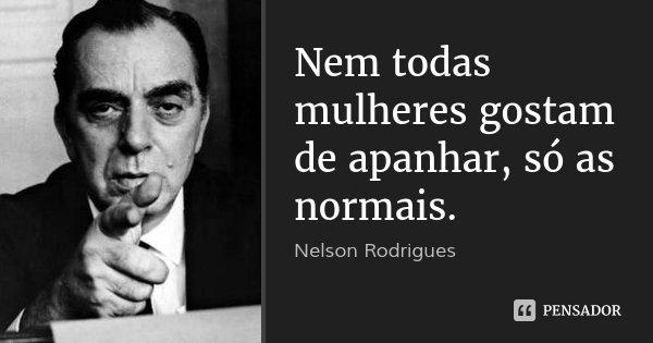 Nem todas mulheres gostam de apanhar, só as normais.... Frase de Nelson Rodrigues.