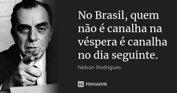 No Brasil, quem não é canalha na véspera é canalha no dia seguinte.... Frase de Nelson Rodrigues.