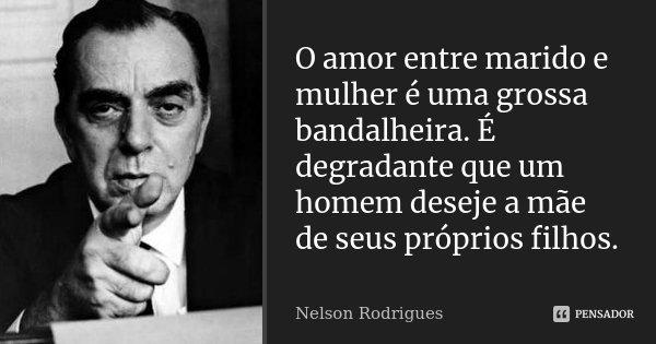 O amor entre marido e mulher é uma grossa bandalheira. É degradante que um homem deseje a mãe de seus próprios filhos.... Frase de Nelson Rodrigues.