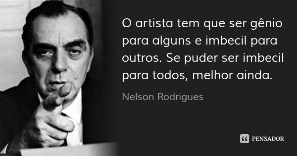 O artista tem que ser gênio para alguns e imbecil para outros. Se puder ser imbecil para todos, melhor ainda.... Frase de Nelson Rodrigues.
