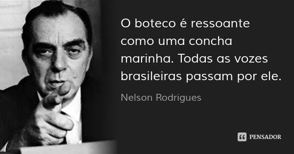 O boteco é ressoante como uma concha marinha. Todas as vozes brasileiras passam por ele.... Frase de Nelson Rodrigues.