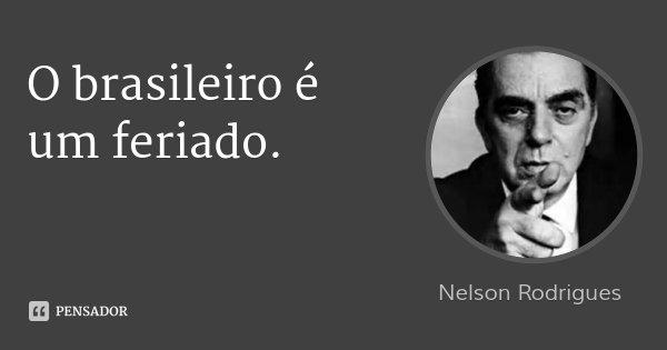 O brasileiro é um feriado.... Frase de Nelson Rodrigues.