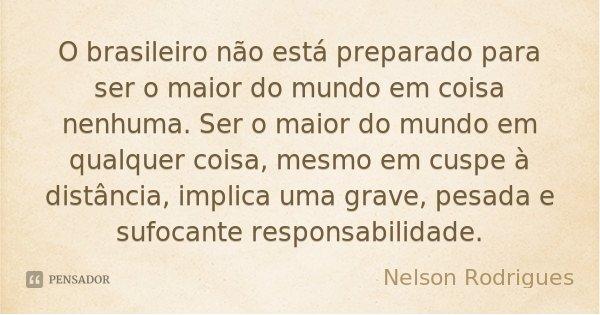 O brasileiro não está preparado para ser o maior do mundo em coisa nenhuma. Ser o maior do mundo em qualquer coisa, mesmo em cuspe à distância, implica uma grav... Frase de Nelson Rodrigues.