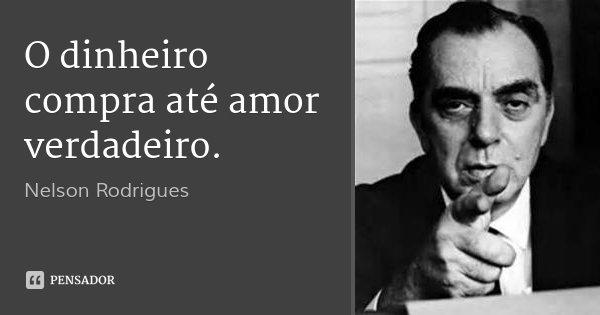 O dinheiro compra até amor verdadeiro.... Frase de Nelson Rodrigues.