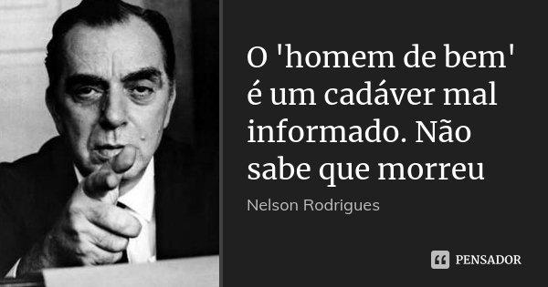 O 'homem de bem' é um cadáver mal informado. Não sabe que morreu... Frase de Nelson Rodrigues.