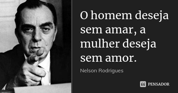 O homem deseja sem amar, a mulher deseja sem amor.... Frase de Nelson Rodrigues.