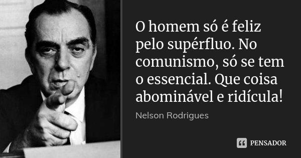 O homem só é feliz pelo supérfluo. No comunismo, só se tem o essencial. Que coisa abominável e ridícula!... Frase de Nelson Rodrigues.