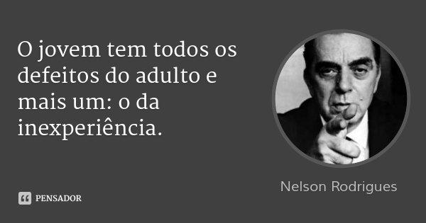 O jovem tem todos os defeitos do adulto e mais um: o da inexperiência.... Frase de Nelson Rodrigues.