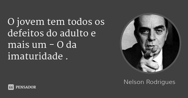 O jovem tem todos os defeitos do adulto e mais um - O da imaturidade .... Frase de Nelson Rodrigues.