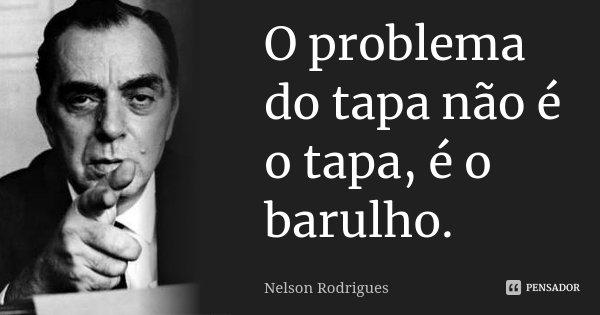 O problema do tapa não é o tapa, é o barulho.... Frase de Nelson Rodrigues.