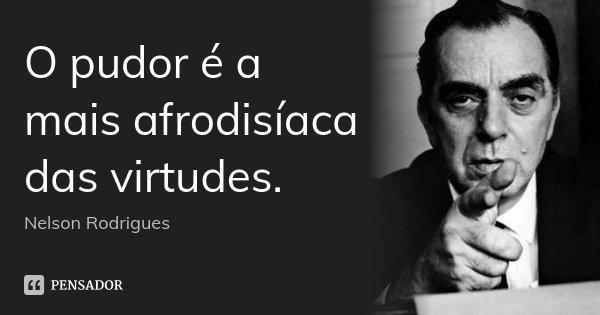 O pudor é a mais afrodisíaca das virtudes.... Frase de Nelson Rodrigues.