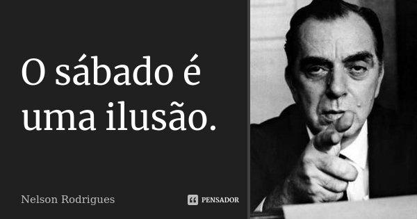 O sábado é uma ilusão.... Frase de Nelson Rodrigues.