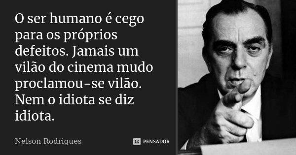 O ser humano é cego para os próprios defeitos. Jamais um vilão do cinema mudo proclamou-se vilão. Nem o idiota se diz idiota.... Frase de Nelson Rodrigues.