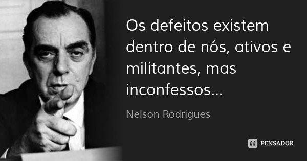 Os defeitos existem dentro de nós, ativos e militantes, mas inconfessos...... Frase de Nelson Rodrigues.