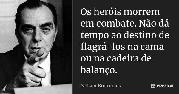 Os heróis morrem em combate. Não dá tempo ao destino de flagrá-los na cama ou na cadeira de balanço.... Frase de Nelson Rodrigues.