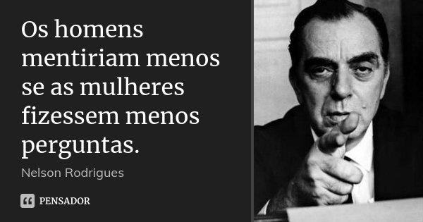 Os homens mentiriam menos se as mulheres fizessem menos perguntas.... Frase de Nelson Rodrigues.