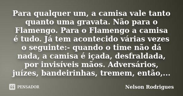 Para qualquer um, a camisa vale tanto quanto uma gravata. Não para o Flamengo. Para o Flamengo a camisa é tudo. Já tem acontecido várias vezes o seguinte:- quan... Frase de Nelson Rodrigues.