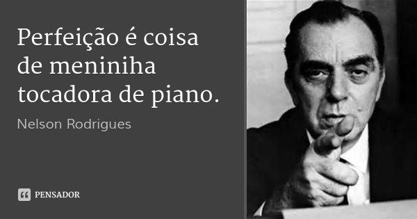 Perfeição é coisa de meniniha tocadora de piano.... Frase de Nelson Rodrigues.