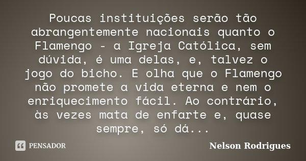 Poucas instituições serão tão abrangentemente nacionais quanto o Flamengo - a Igreja Católica, sem dúvida, é uma delas, e, talvez o jogo do bicho. E olha que o ... Frase de Nelson Rodrigues.