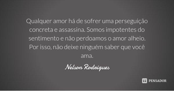 Qualquer amor há de sofrer uma perseguição concreta e assassina. Somos impotentes do sentimento e não perdoamos o amor alheio. Por isso, não deixe ninguém saber... Frase de Nelson Rodrigues.
